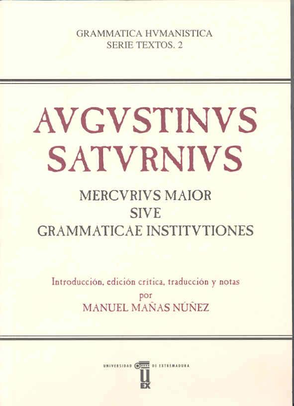 Manuel Mañas Núñez. AUGUSTINUS SATURNIUS MERCURIUS MAIOR SIVE GRAMMATICAE INSTITVTIONES